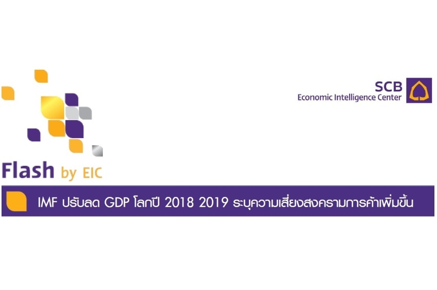 EIC ธนาคารไทยพาณิชย์ วิเคราะห์ เรื่อง IMF ปรับลด GDP โลกปี 2018 2019 ระบุความเสี่ยงสงครามการค้าเพิ่มขึ้น